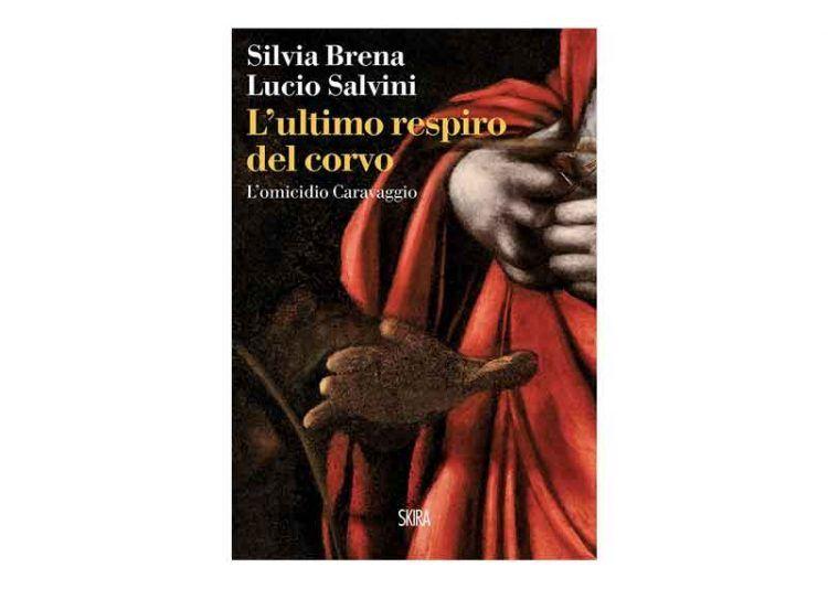 """""""L'ultimo respiro del corvo. L'omicidio Caravaggio"""", di Silvia Brena e Lucio Salvini - Skira Editore"""